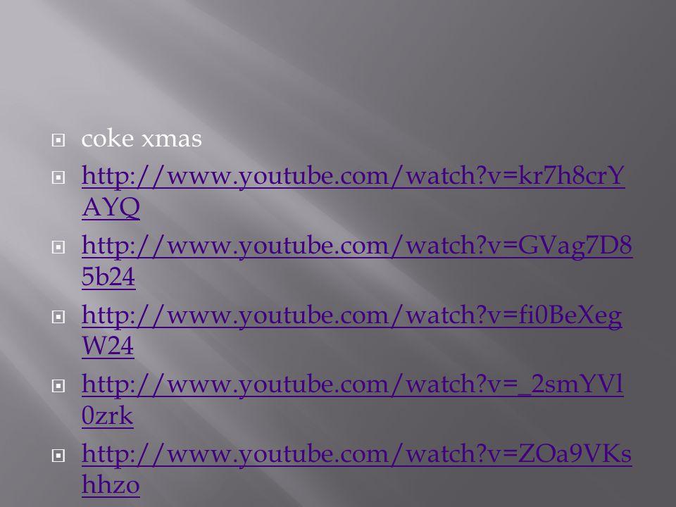  coke xmas  http://www.youtube.com/watch v=kr7h8crY AYQ http://www.youtube.com/watch v=kr7h8crY AYQ  http://www.youtube.com/watch v=GVag7D8 5b24 http://www.youtube.com/watch v=GVag7D8 5b24  http://www.youtube.com/watch v=fi0BeXeg W24 http://www.youtube.com/watch v=fi0BeXeg W24  http://www.youtube.com/watch v=_2smYVl 0zrk http://www.youtube.com/watch v=_2smYVl 0zrk  http://www.youtube.com/watch v=ZOa9VKs hhzo http://www.youtube.com/watch v=ZOa9VKs hhzo