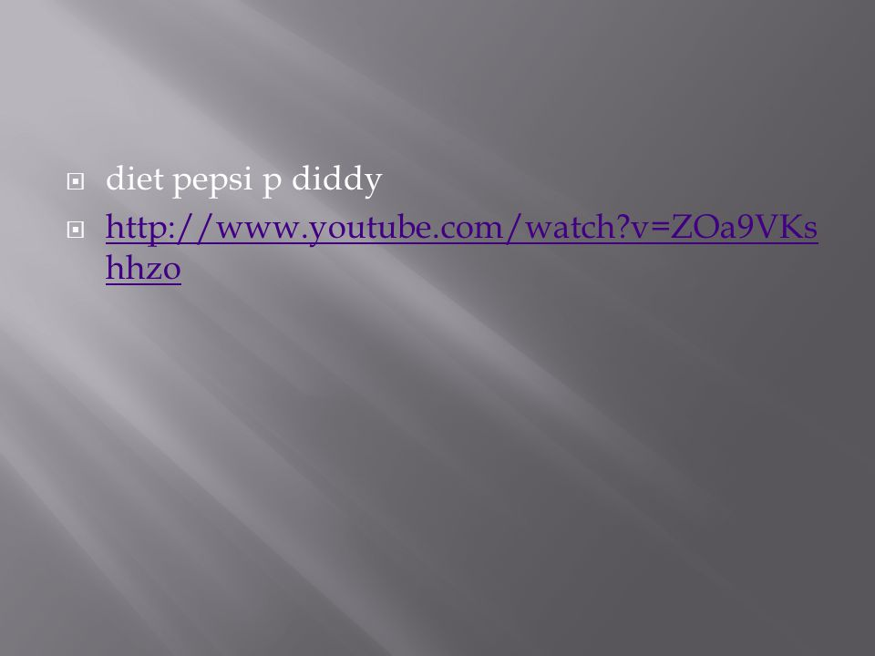  diet pepsi p diddy  http://www.youtube.com/watch v=ZOa9VKs hhzo http://www.youtube.com/watch v=ZOa9VKs hhzo