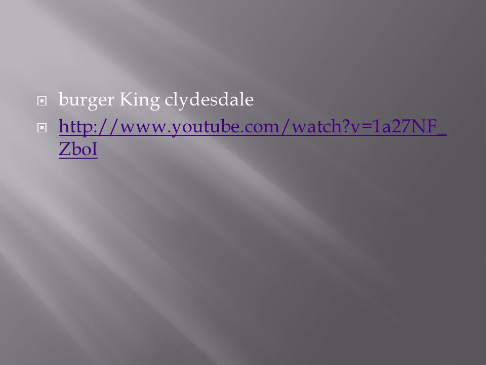  burger King clydesdale  http://www.youtube.com/watch?v=1a27NF_ ZboI http://www.youtube.com/watch?v=1a27NF_ ZboI