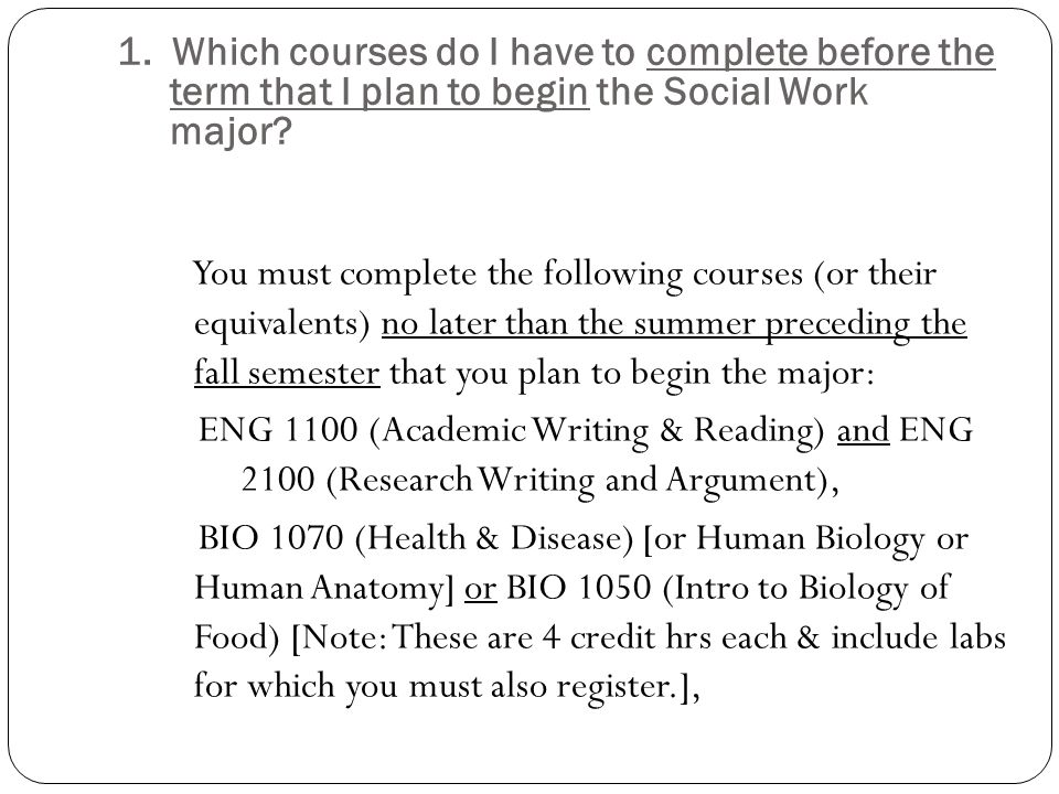 1. Which courses do I have to complete before the term that I plan to begin the Social Work major? You must complete the following courses (or their e