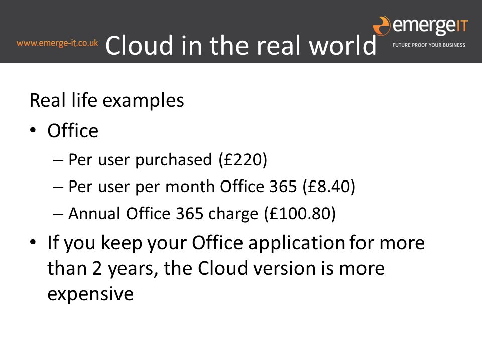 Cloud in the real world Real life examples Office – Per user purchased (£220) – Per user per month Office 365 (£8.40) – Annual Office 365 charge (£100.80) If you keep your Office application for more than 2 years, the Cloud version is more expensive