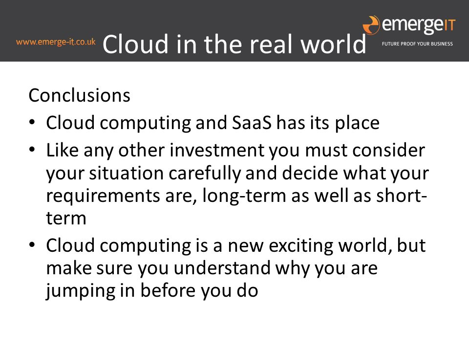 Cloud in the real world Conclusions Cloud computing and SaaS has its place Like any other investment you must consider your situation carefully and decide what your requirements are, long-term as well as short- term Cloud computing is a new exciting world, but make sure you understand why you are jumping in before you do