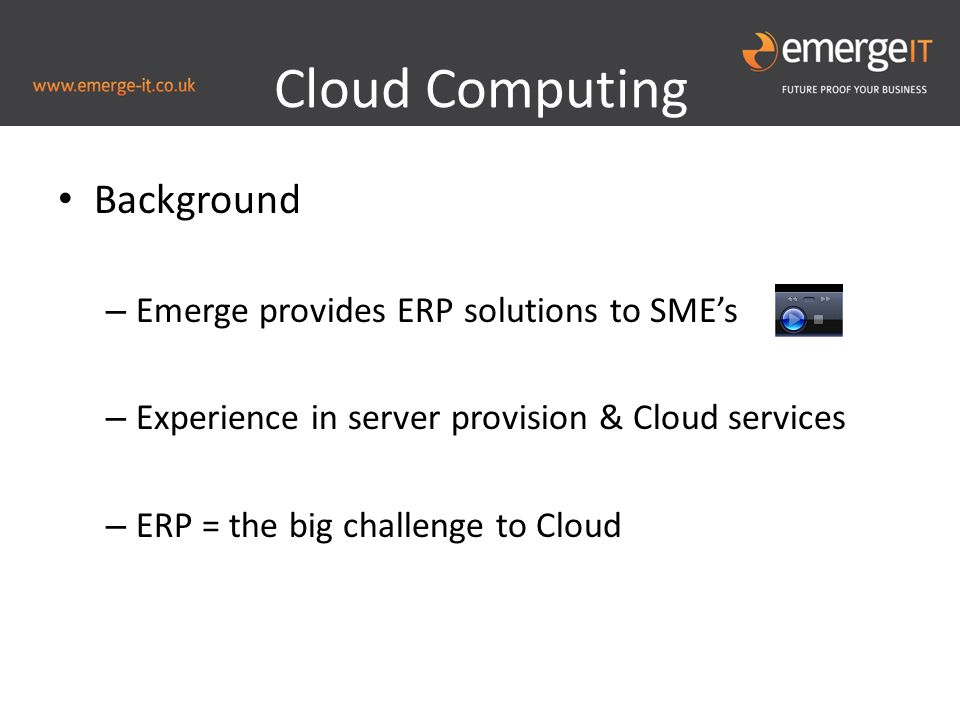 Background – Emerge provides ERP solutions to SME's – Experience in server provision & Cloud services – ERP = the big challenge to Cloud Cloud Computing