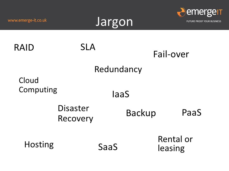 Jargon RAID Redundancy Disaster Recovery Fail-over Backup Cloud Computing Hosting SaaS Rental or leasing PaaS IaaS SLA
