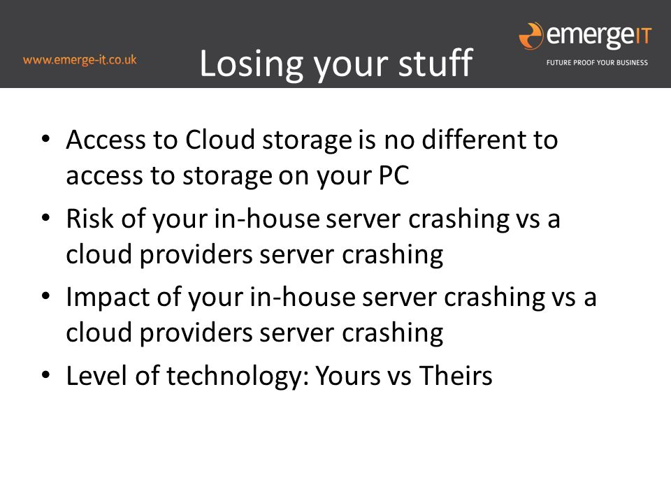 Losing your stuff Access to Cloud storage is no different to access to storage on your PC Risk of your in-house server crashing vs a cloud providers server crashing Impact of your in-house server crashing vs a cloud providers server crashing Level of technology: Yours vs Theirs