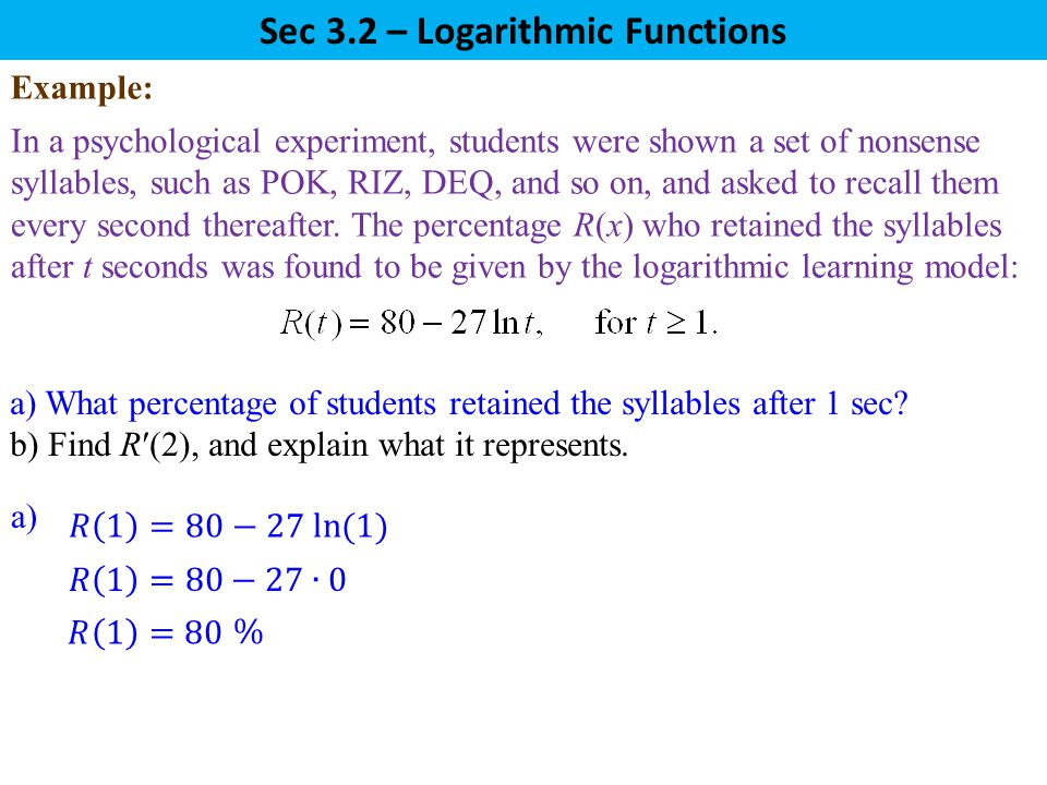 Sec 3.2 – Logarithmic Functions In a psychological experiment, students were shown a set of nonsense syllables, such as POK, RIZ, DEQ, and so on, and asked to recall them every second thereafter.