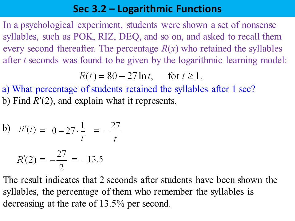 Sec 3.2 – Logarithmic Functions b) The result indicates that 2 seconds after students have been shown the syllables, the percentage of them who remember the syllables is decreasing at the rate of 13.5% per second.