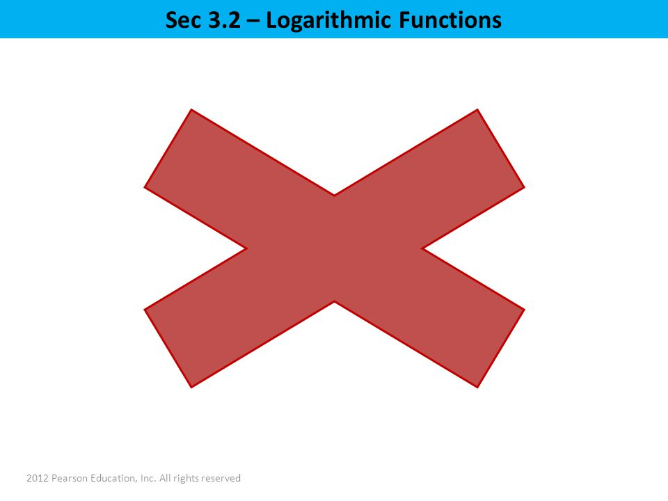 2012 Pearson Education, Inc. All rights reserved Sec 3.2 – Logarithmic Functions