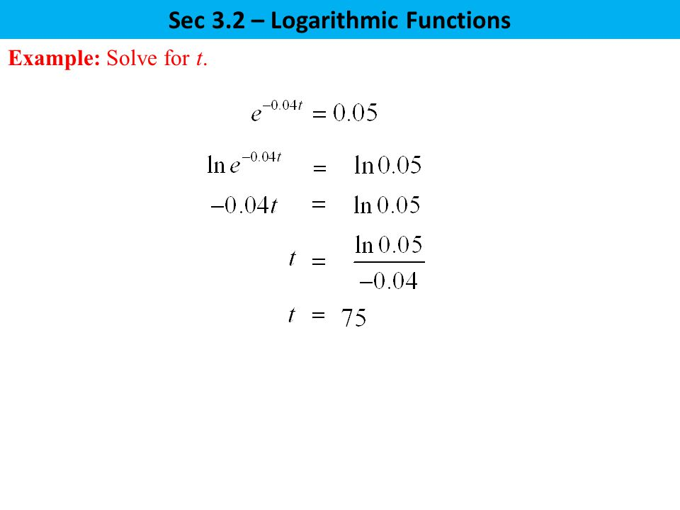 Sec 3.2 – Logarithmic Functions Example: Solve for t.
