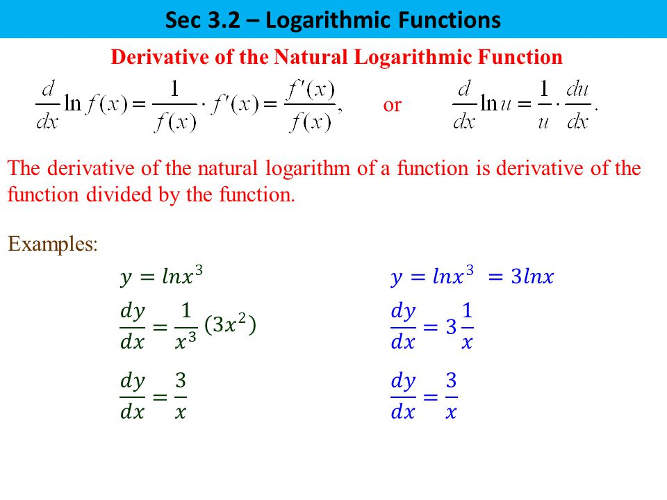 Sec 3.2 – Logarithmic Functions The derivative of the natural logarithm of a function is derivative of the function divided by the function.