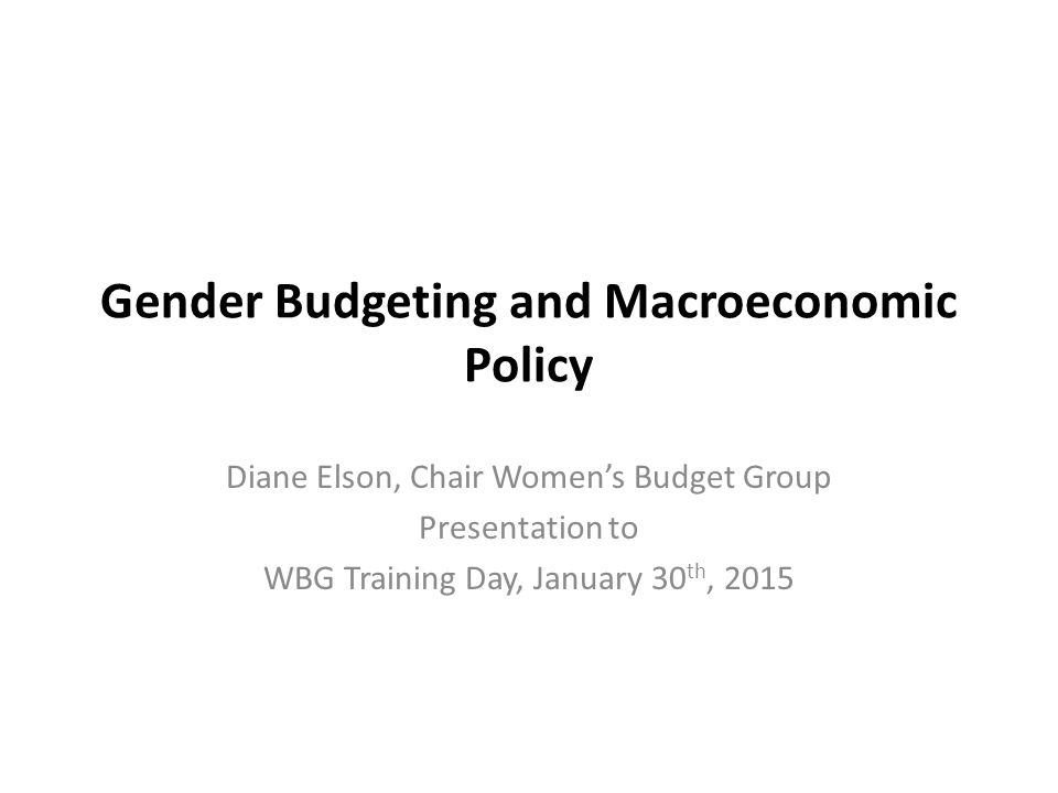 Gender Budgeting and Macroeconomic Policy Diane Elson, Chair Women's Budget Group Presentation to WBG Training Day, January 30 th, 2015