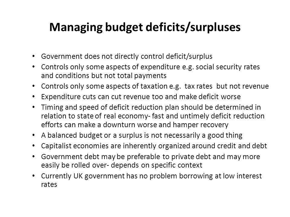 Managing budget deficits/surpluses Government does not directly control deficit/surplus Controls only some aspects of expenditure e.g.
