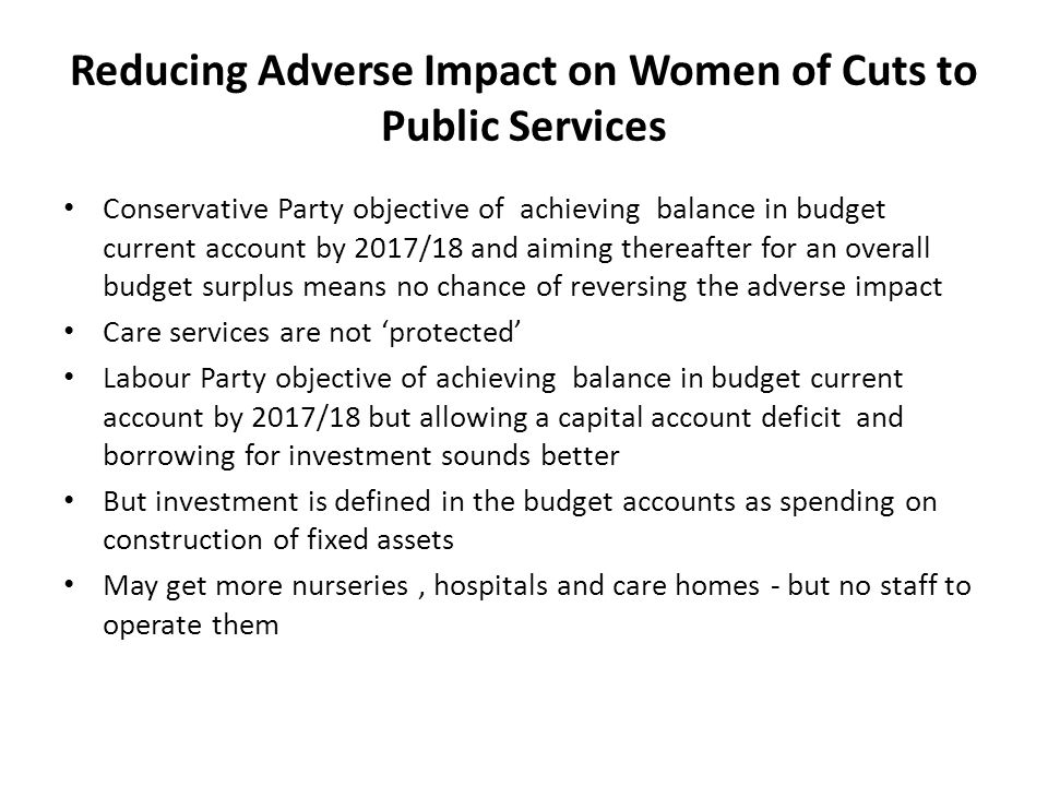 Reducing Adverse Impact on Women of Cuts to Public Services Conservative Party objective of achieving balance in budget current account by 2017/18 and aiming thereafter for an overall budget surplus means no chance of reversing the adverse impact Care services are not 'protected' Labour Party objective of achieving balance in budget current account by 2017/18 but allowing a capital account deficit and borrowing for investment sounds better But investment is defined in the budget accounts as spending on construction of fixed assets May get more nurseries, hospitals and care homes - but no staff to operate them