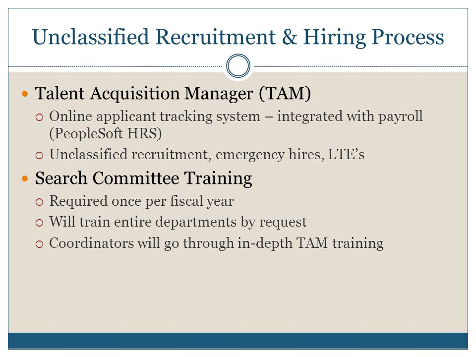 Unclassified Recruitment & Hiring Process Talent Acquisition Manager (TAM)  Online applicant tracking system – integrated with payroll (PeopleSoft HR
