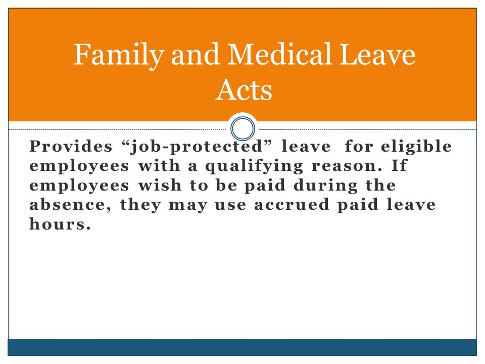 "Provides ""job-protected"" leave for eligible employees with a qualifying reason. If employees wish to be paid during the absence, they may use accrued"