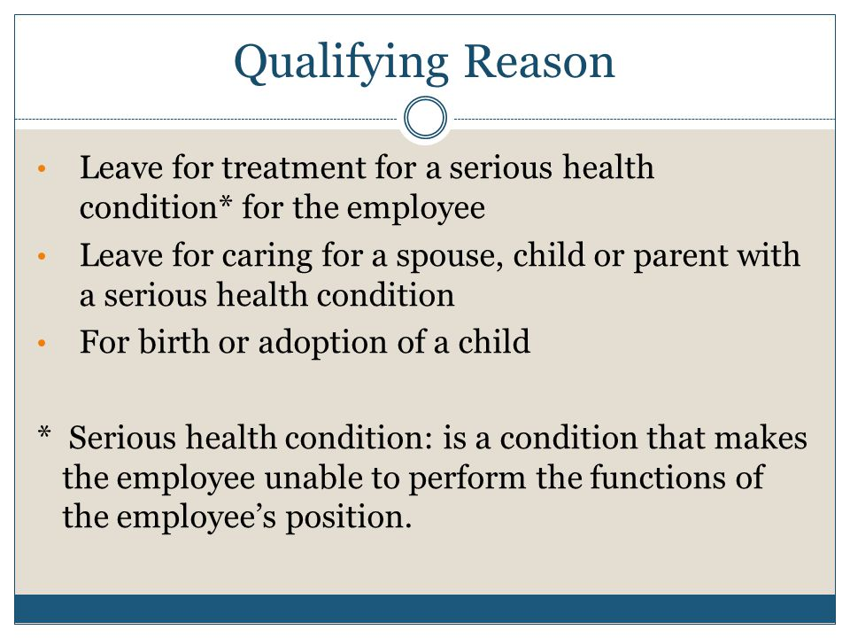 Qualifying Reason Leave for treatment for a serious health condition* for the employee Leave for caring for a spouse, child or parent with a serious h