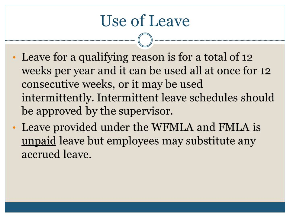 Use of Leave Leave for a qualifying reason is for a total of 12 weeks per year and it can be used all at once for 12 consecutive weeks, or it may be u