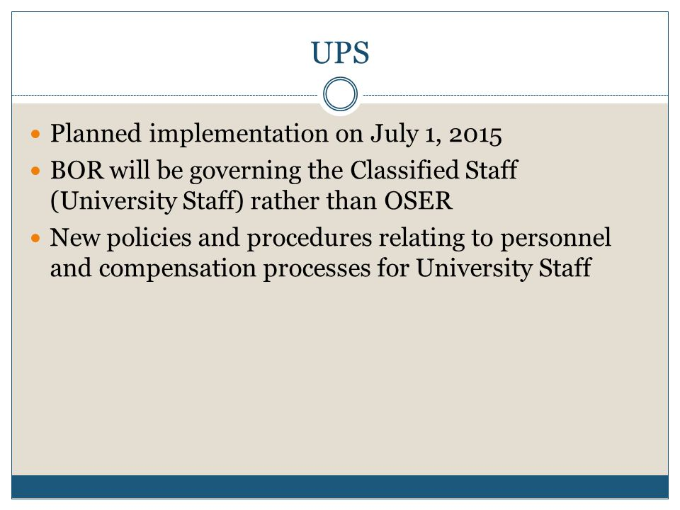 UPS Planned implementation on July 1, 2015 BOR will be governing the Classified Staff (University Staff) rather than OSER New policies and procedures