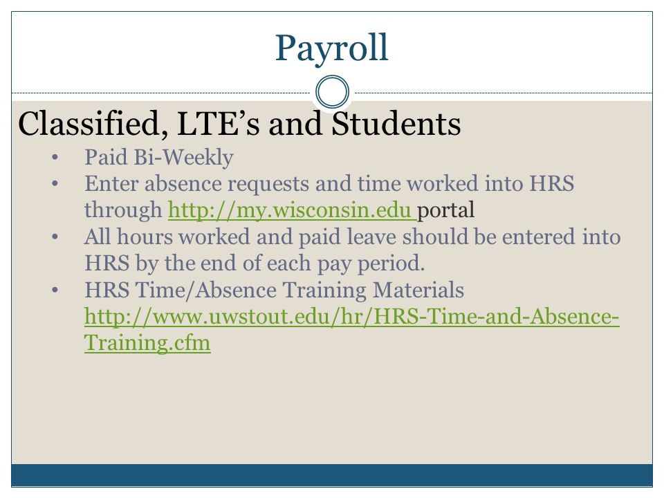 Payroll Classified, LTE's and Students Paid Bi-Weekly Enter absence requests and time worked into HRS through http://my.wisconsin.edu portalhttp://my.