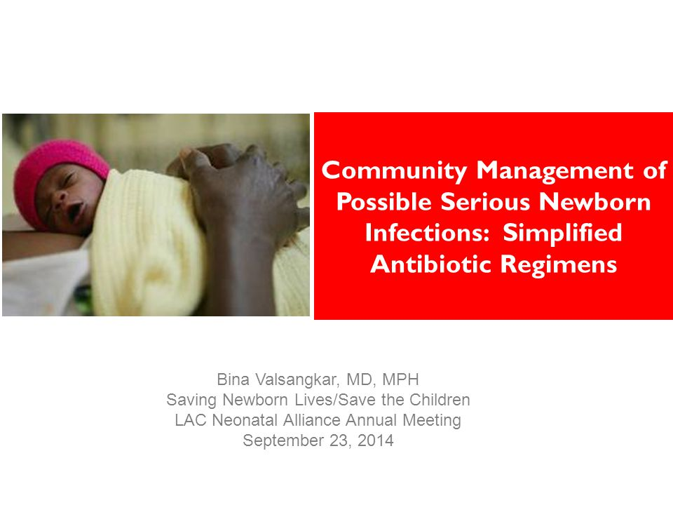 Community Management of Possible Serious Newborn Infections: Simplified Antibiotic Regimens Bina Valsangkar, MD, MPH Saving Newborn Lives/Save the Children LAC Neonatal Alliance Annual Meeting September 23, 2014