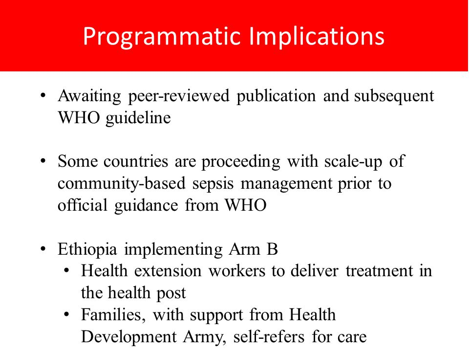Programmatic Implications Awaiting peer-reviewed publication and subsequent WHO guideline Some countries are proceeding with scale-up of community-based sepsis management prior to official guidance from WHO Ethiopia implementing Arm B Health extension workers to deliver treatment in the health post Families, with support from Health Development Army, self-refers for care