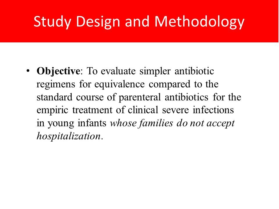 Study Design and Methodology Objective: To evaluate simpler antibiotic regimens for equivalence compared to the standard course of parenteral antibiotics for the empiric treatment of clinical severe infections in young infants whose families do not accept hospitalization.