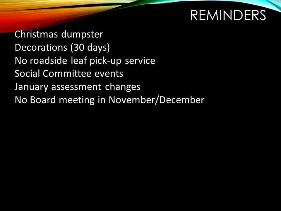 REMINDERS Christmas dumpster Decorations (30 days) No roadside leaf pick-up service Social Committee events January assessment changes No Board meetin