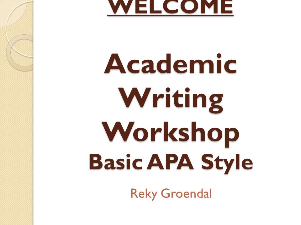WELCOME Academic Writing Workshop Basic APA Style Reky Groendal