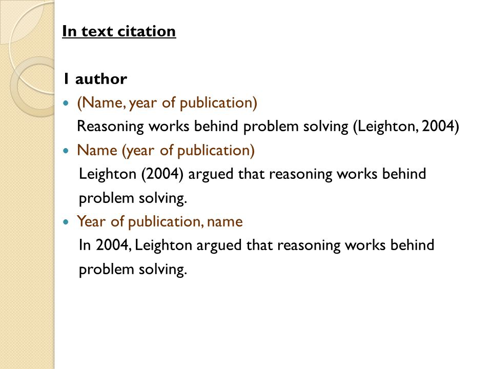 In text citation 1 author (Name, year of publication) Reasoning works behind problem solving (Leighton, 2004) Name (year of publication) Leighton (2004) argued that reasoning works behind problem solving.