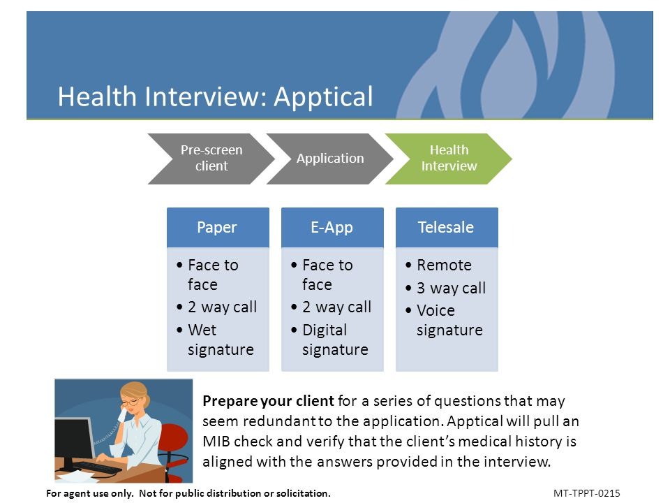 Health Interview: Apptical Pre-screen client Application Health Interview Paper Face to face 2 way call Wet signature E-App Face to face 2 way call Digital signature Telesale Remote 3 way call Voice signature Prepare your client for a series of questions that may seem redundant to the application.
