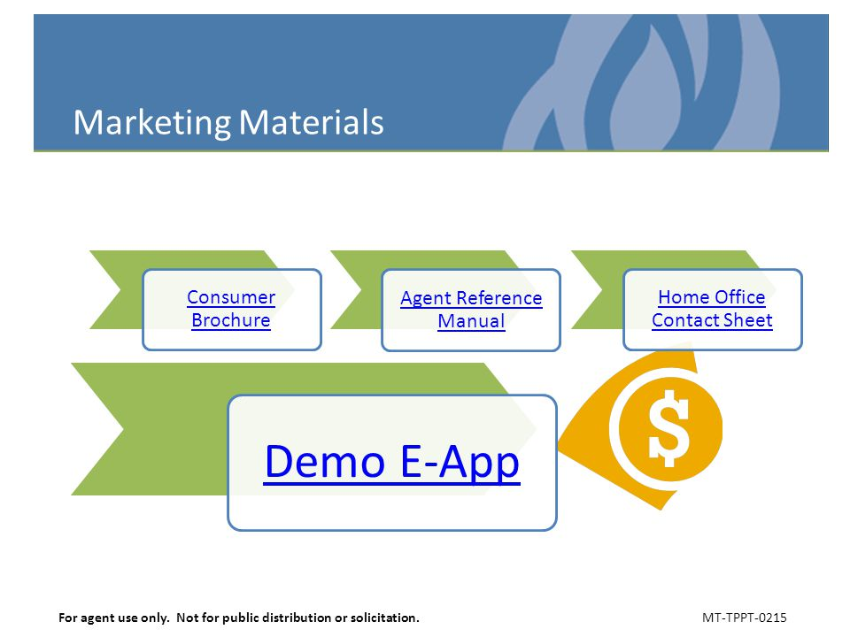 Marketing Materials Consumer Brochure Agent Reference Manual Home Office Contact Sheet Demo E-App For agent use only. Not for public distribution or s