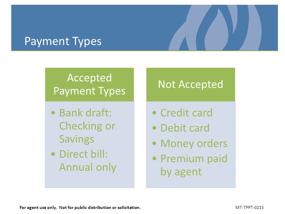 Payment Types Accepted Payment Types Bank draft: Checking or Savings Direct bill: Annual only Not Accepted Credit card Debit card Money orders Premium
