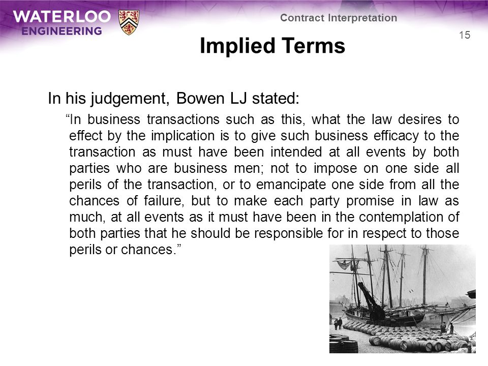 Implied Terms In his judgement, Bowen LJ stated: In business transactions such as this, what the law desires to effect by the implication is to give such business efficacy to the transaction as must have been intended at all events by both parties who are business men; not to impose on one side all perils of the transaction, or to emancipate one side from all the chances of failure, but to make each party promise in law as much, at all events as it must have been in the contemplation of both parties that he should be responsible for in respect to those perils or chances. Contract Interpretation 15