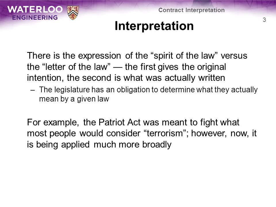 Interpretation There is the expression of the spirit of the law versus the letter of the law — the first gives the original intention, the second is what was actually written –The legislature has an obligation to determine what they actually mean by a given law For example, the Patriot Act was meant to fight what most people would consider terrorism ; however, now, it is being applied much more broadly Contract Interpretation 3