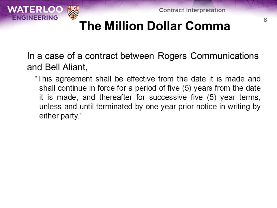 The Million Dollar Comma In a case of a contract between Rogers Communications and Bell Aliant, This agreement shall be effective from the date it is made and shall continue in force for a period of five (5) years from the date it is made, and thereafter for successive five (5) year terms, unless and until terminated by one year prior notice in writing by either party. Contract Interpretation 6