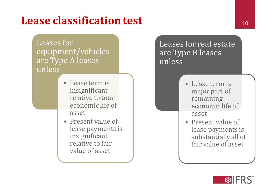 Lease classification test 10 Leases for equipment/vehicles are Type A leases unless Lease term is insignificant relative to total economic life of asset Present value of lease payments is insignificant relative to fair value of asset Leases for real estate are Type B leases unless Lease term is major part of remaining economic life of asset Present value of lease payments is substantially all of fair value of asset