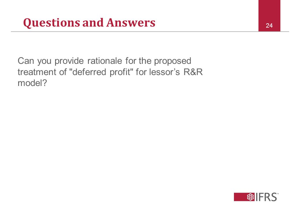 Questions and Answers 24 Can you provide rationale for the proposed treatment of deferred profit for lessor's R&R model