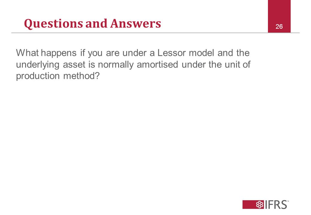 Questions and Answers 26 What happens if you are under a Lessor model and the underlying asset is normally amortised under the unit of production method