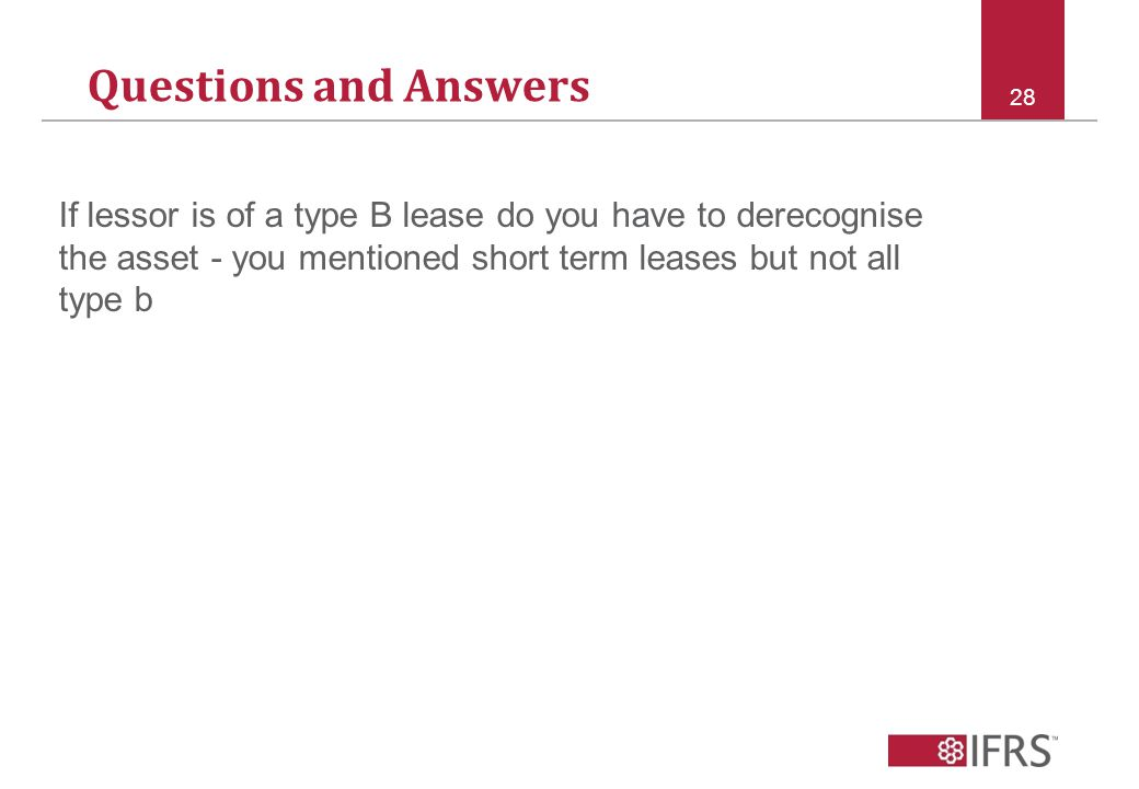 Questions and Answers 28 If lessor is of a type B lease do you have to derecognise the asset - you mentioned short term leases but not all type b
