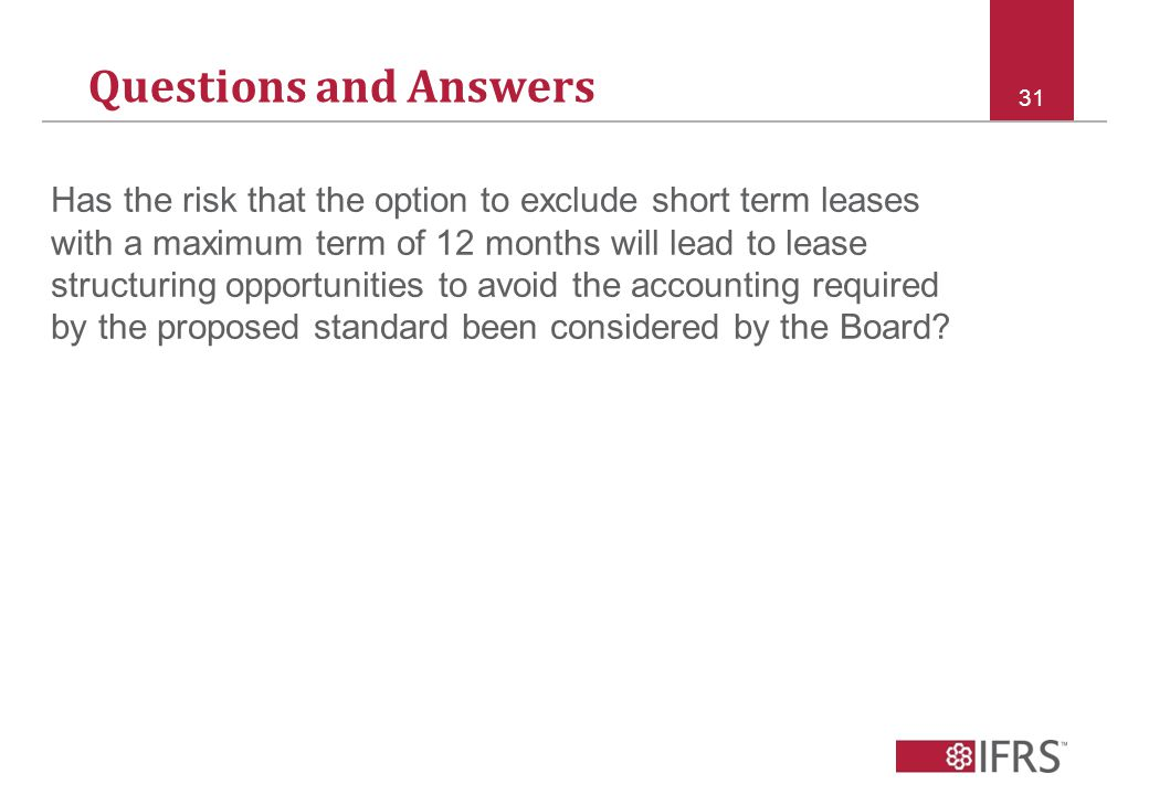 Questions and Answers 31 Has the risk that the option to exclude short term leases with a maximum term of 12 months will lead to lease structuring opportunities to avoid the accounting required by the proposed standard been considered by the Board