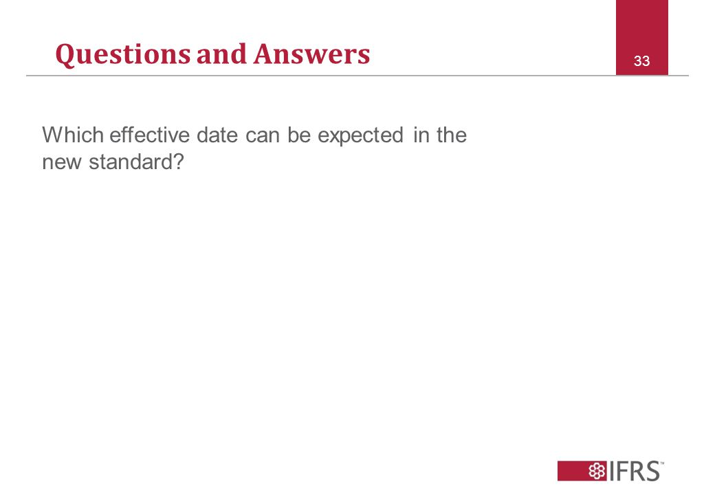 Questions and Answers 33 Which effective date can be expected in the new standard