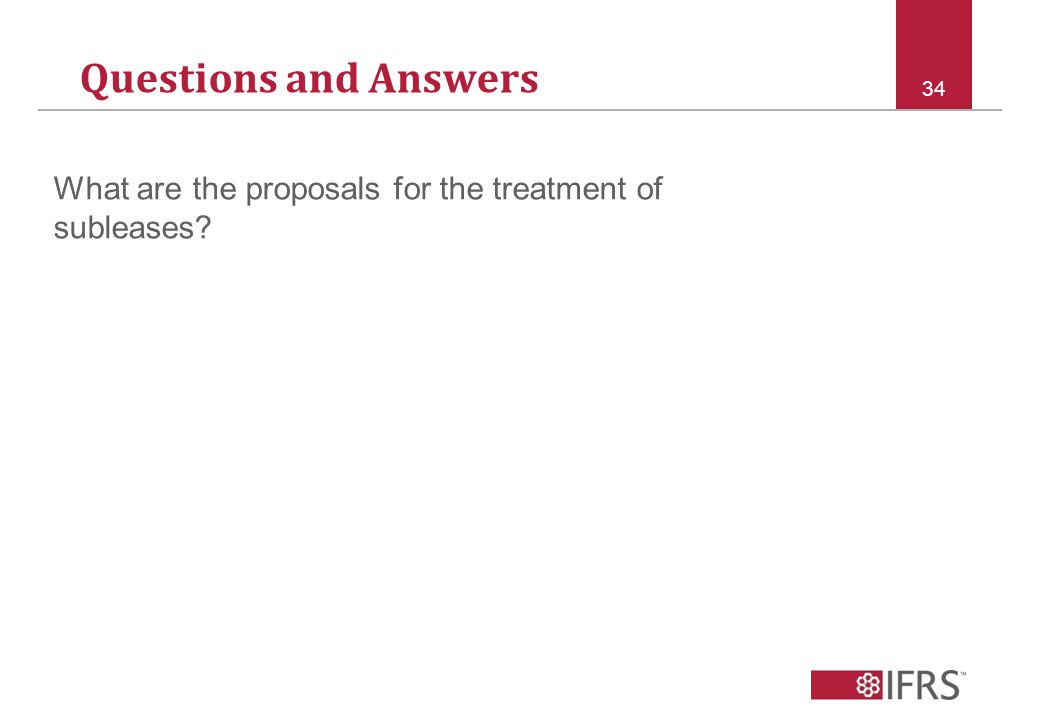 Questions and Answers 34 What are the proposals for the treatment of subleases