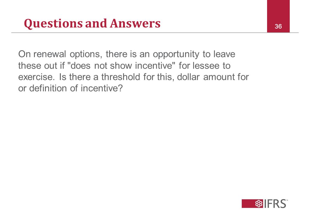 Questions and Answers 36 On renewal options, there is an opportunity to leave these out if does not show incentive for lessee to exercise.