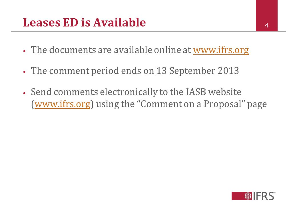 Leases ED is Available The documents are available online at www.ifrs.orgwww.ifrs.org The comment period ends on 13 September 2013 Send comments electronically to the IASB website (www.ifrs.org) using the Comment on a Proposal pagewww.ifrs.org 4