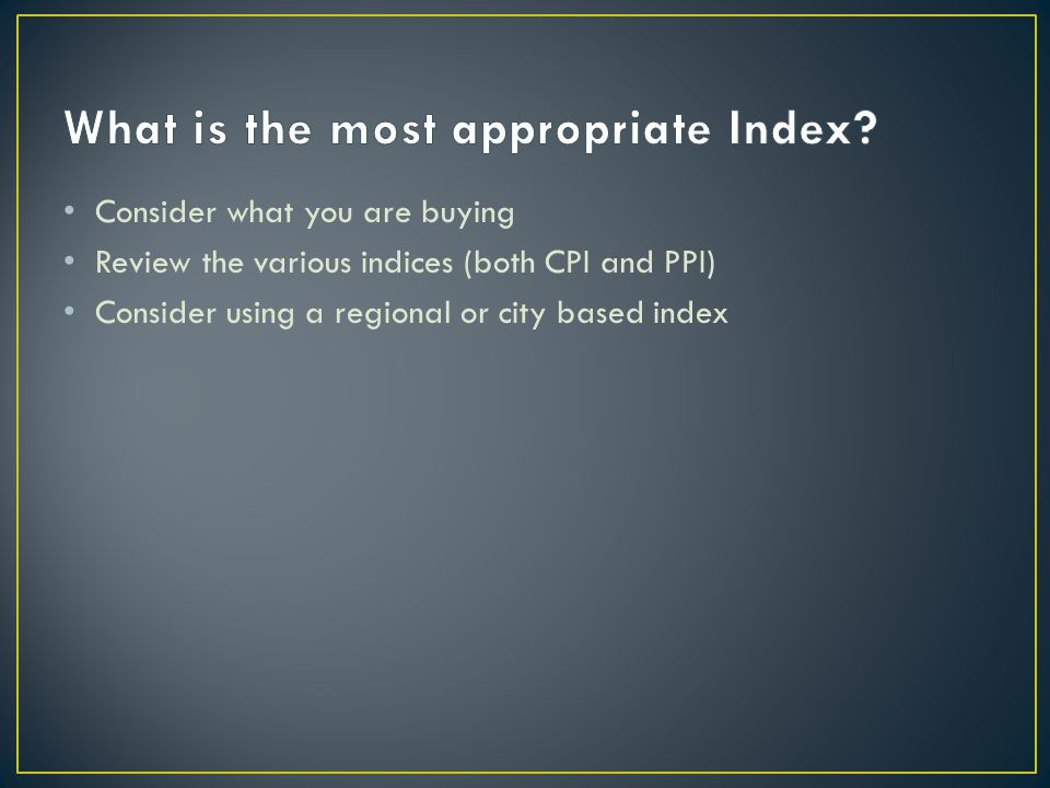 Consider what you are buying Review the various indices (both CPI and PPI) Consider using a regional or city based index