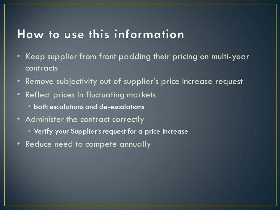 Keep supplier from front padding their pricing on multi-year contracts Remove subjectivity out of supplier's price increase request Reflect prices in fluctuating markets both escalations and de-escalations Administer the contract correctly Verify your Supplier's request for a price increase Reduce need to compete annually
