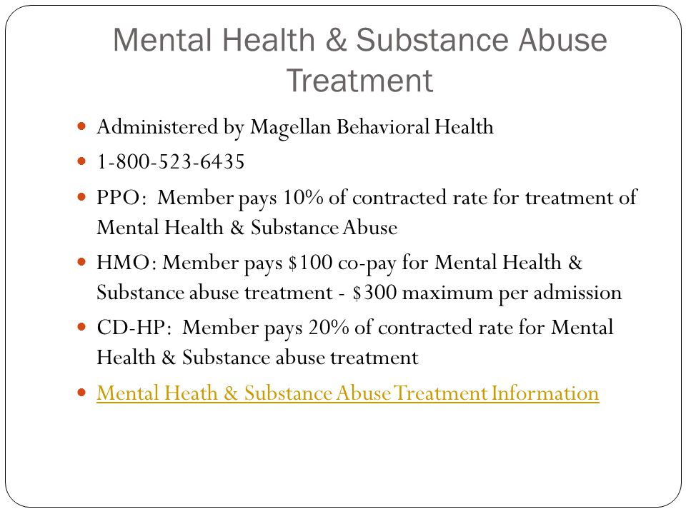 Mental Health & Substance Abuse Treatment Administered by Magellan Behavioral Health 1-800-523-6435 PPO: Member pays 10% of contracted rate for treatment of Mental Health & Substance Abuse HMO: Member pays $100 co-pay for Mental Health & Substance abuse treatment - $300 maximum per admission CD-HP: Member pays 20% of contracted rate for Mental Health & Substance abuse treatment Mental Heath & Substance Abuse Treatment Information
