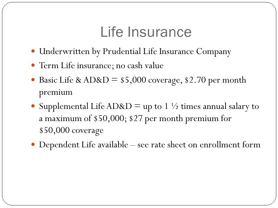 Life Insurance Underwritten by Prudential Life Insurance Company Term Life insurance; no cash value Basic Life & AD&D = $5,000 coverage, $2.70 per month premium Supplemental Life AD&D = up to 1 ½ times annual salary to a maximum of $50,000; $27 per month premium for $50,000 coverage Dependent Life available – see rate sheet on enrollment form