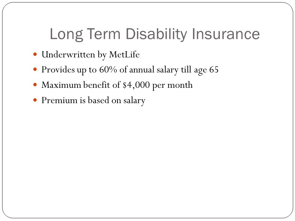 Long Term Disability Insurance Underwritten by MetLife Provides up to 60% of annual salary till age 65 Maximum benefit of $4,000 per month Premium is based on salary