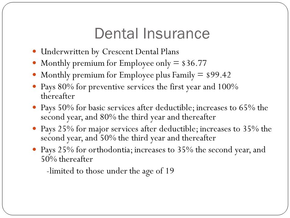 Dental Insurance Underwritten by Crescent Dental Plans Monthly premium for Employee only = $36.77 Monthly premium for Employee plus Family = $99.42 Pays 80% for preventive services the first year and 100% thereafter Pays 50% for basic services after deductible; increases to 65% the second year, and 80% the third year and thereafter Pays 25% for major services after deductible; increases to 35% the second year, and 50% the third year and thereafter Pays 25% for orthodontia; increases to 35% the second year, and 50% thereafter -limited to those under the age of 19
